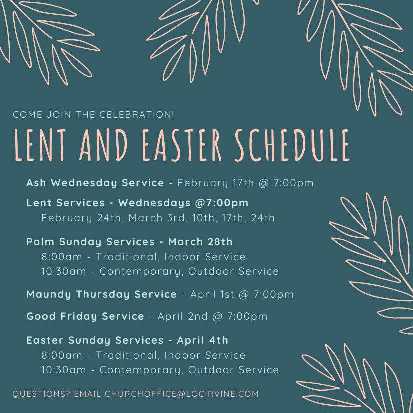 LENT AND EASTER SCHEDULE  COME JOIN THE CELEBRATION!  Ash Wednesday Service - February 17th @ 7:00pm  Lent Services - Wednesdays @7:00pm  February 24th, March 3rd, 10th, 17th, 24th  Palm Sunday Services - March 28th  8:00am - Traditional, Indoor Service  10:30am - Contemporary, Outdoor Service  Maundy Thursday Service - April 1st @ 7:00pm  Good Friday Service - April 2nd @ 7:00pm  Easter Sunday Services - April 4th  8:00am - Traditional, Indoor Service  10:30am - Contemporary, Outdoor Service QUESTIONS? EMAIL CHURCHOFFICE@LOCIRVINE.COM